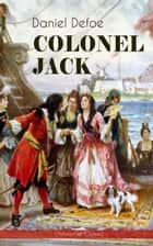 COLONEL JACK (Adventure Classic) - Illustrated Edition - The History and Remarkable Life of the truly Honorable Col. Jacque (Complemented with the Biography of the Author) ebook by Daniel Defoe, John W. Dunsmore