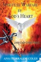 Spiritual Warfare by God's Heart - Living Under Divine Protocol ebook by Ana Iturralde Coles