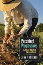 Persistent Progressives - The Rocky Mountain Farmers Union ebook by John F. Freeman