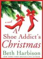 A Shoe Addict's Christmas - A Novel ebook by Beth Harbison