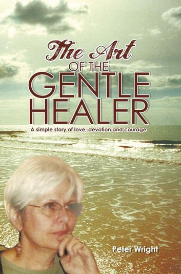 The Art of the Gentle Healer - A Simple Story of Love, Devotion and Courage ebook by Peter Wright