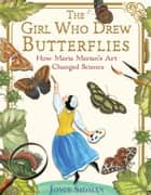 The Girl Who Drew Butterflies - How Maria Merian's Art Changed Science ebook by Joyce Sidman