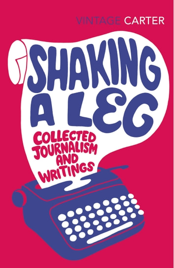 Shaking A Leg - Collected Journalism and Writings ebook by Angela Carter