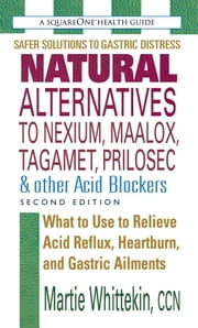 Natural Alternatives to Nexium, Maalox, Tagamet, Prilosec & Other Acid Blockers, Second Edition ebook by Martie Whittekin