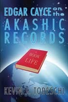 Edgar Cayce on the Akashic Records ebook by Kevin J. Todeschi