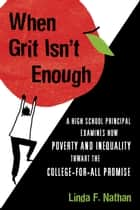 When Grit Isn't Enough - A High School Principal Examines How Poverty and Inequality Thwart the College-for-All Promise ebook by Linda F. Nathan