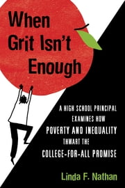 When Grit Isn't Enough - A High School Principal Examines How Poverty and Inequality Thwart the College-for-All Promise ebook by Linda Nathan