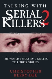 Talking With Serial Killers 2 - The World's Most Evil Killers Tell Their Stories ebook by Christopher Berry-Dee