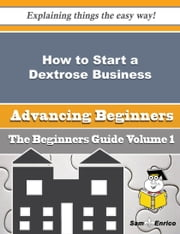 How to Start a Dextrose Business (Beginners Guide) - How to Start a Dextrose Business (Beginners Guide) ebook by Inga Perron