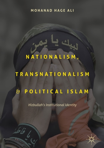Nationalism, Transnationalism, and Political Islam - Hizbullah's Institutional Identity ebook by Mohanad Hage Ali