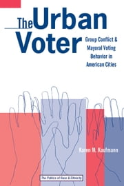 The Urban Voter - Group Conflict and Mayoral Voting Behavior in American Cities ebook by Karen M. Kaufmann