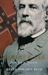 Robert E. Lee - Icon for a Nation ebook by Brian Holden Reid