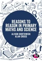 Reasons to Reason in Primary Maths and Science ebook by Alison Borthwick, Alan Cross