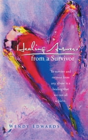 Healing Answers from a Survivor - To survive and recover from any abuse is a healing that we can all achieve. ebook by Wendy Edwards