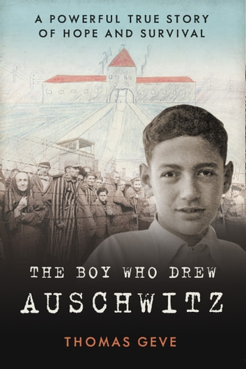 The Boy Who Drew Auschwitz: A Powerful True Story of Hope and Survival ebook by Thomas Geve