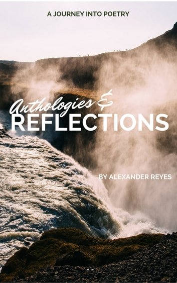 Anthologies and Reflections... A journey into poetry eBook by Alexander Reyes