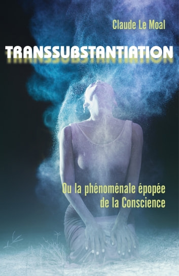 Transsubstantiation - Ou la phénoménale épopée de la Conscience ebook by Claude Le Moal
