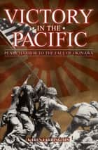Victory in the Pacific: Pearl Harbour to the Fall of Okinawa - Pearl Harbour to the Fall of Okinawa eBook by Karen Farrington