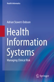 Health Information Systems - Managing Clinical Risk ebook by Adrian Stavert-Dobson