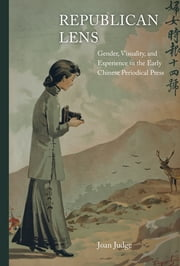 Republican Lens - Gender, Visuality, and Experience in the Early Chinese Periodical Press ebook by Joan Judge