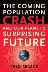 The Coming Population Crash - and Our Planet's Surprising Future ebook by Fred Pearce