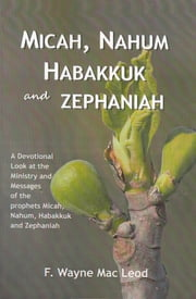 Micah, Nahum, Habakkuk and Zephaniah - A Devotional Look at the Ministy and Messages of the prophets Micah, Nahum, Habakkuk and Zephaniah ebook by F. Wayne Mac Leod