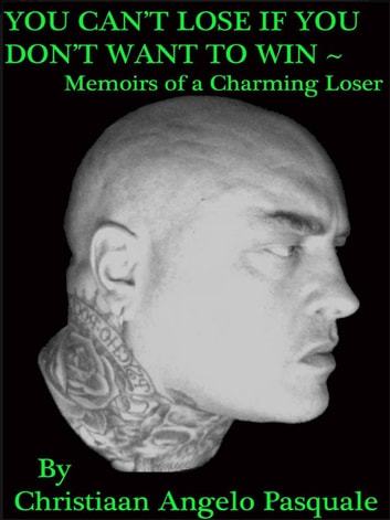 You Can't Lose If You Don't Want to Win - ~Memoirs of a Charming Loser ebook by Christiaan Angelo Pasquale