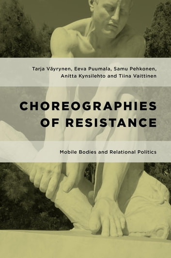 Choreographies of Resistance - Mobile Bodies and Relational Politics ebook by Tarja Väyrynen,Eeva Puumala,Samu Pehkonen,Anitta Kynsilehto,Tiina Vaittinen