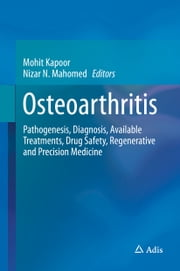 Osteoarthritis - Pathogenesis, Diagnosis, Available Treatments, Drug Safety, Regenerative and Precision Medicine ebook by Mohit Kapoor,Nizar N. Mahomed