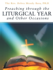 Preaching through the Liturgical Year and Other Occasions ebook by The Rev. Debra Moody Bass , PH.D
