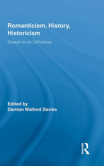 Romanticism, History, Historicism - Essays on an Orthodoxy ebook by Damian Walford Davies