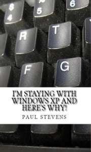 I'm Staying With Windows XP and Here's Why! ebook by Paul Stevens
