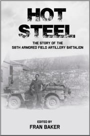 Hot Steel: The Story of the 58th Armored Field Artillery Battalion ebook by Fran Baker