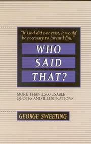 Who Said That? - More than 2,500 Usable Quotes and Illustrations ebook by George Sweeting