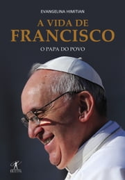 A vida de Francisco: o papa do povo ebook by Evangelina Himitian