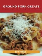 Ground Pork Greats: Delicious Ground Pork Recipes, The Top 94 Ground Pork Recipes ebook by Jo Franks
