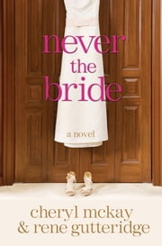Never the Bride - A Novel ebook by Rene Gutteridge,Cheryl McKay