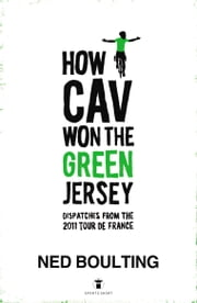 How Cav Won the Green Jersey - Short Dispatches from the 2011 Tour de France ebook by Ned Boulting