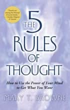 The 5 Rules of Thought - How to Use the Power of Your Mind to Get What You Want ebook by Mary T. Browne