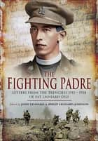 The Fighting Padre - Pat Leonard's Letters From the Trenches, 1915–1918 ebook by John Leonard, Philip Leonard-Johnson