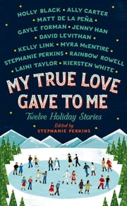 My True Love Gave to Me - Twelve Holiday Stories ebook by Holly Black, Ally Carter, Mathew de la Pena,...