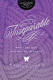 Inseparable - Who I Am, Was, and Will Be in Christ ebook by Ashley Linne,InScribed