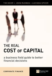 The Real Cost of Capital - A Business Field Guide to Better Financial Decisions ebook by Mr Tim Ogier,Mr John Rugman,Ms Lucinda Spicer