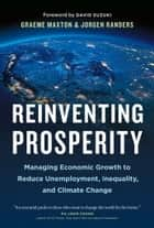 Reinventing Prosperity - Managing Economic Growth to Reduce Unemployment, Inequality and Climate Change ebook by Graeme Maxton, Jorgen Randers, David Suzuki