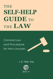 The Self-Help Guide to the Law: Criminal Law and Procedure for Non-Lawyers - Guide for Non-Lawyers, #8 ebook by J. D. Teller, Esq.