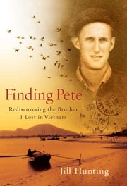 Finding Pete - Rediscovering the Brother I Lost in Vietnam ebook by Jill Hunting