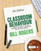 Classroom Behaviour - A Practical Guide to Effective Teaching, Behaviour Management and Colleague Support ebook by Bill Rogers
