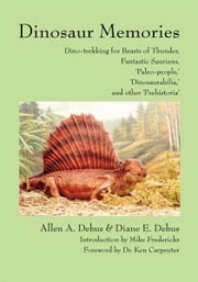 Dinosaur Memories - Dino-trekking for Beasts of Thunder, Fantastic Saurians, 'Paleo-people,' 'Dinosaurabilia,' and other 'Prehistoria' ebook by Allen Debus