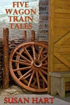 Five Wagon Train Tales ebook by Susan Hart