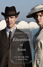 Edwardians on Screen - From Downton Abbey to Parade's End ebook by Katherine Byrne